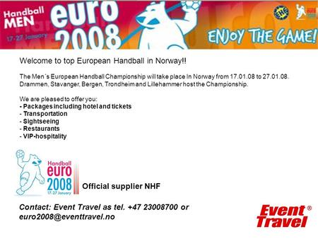 Official supplier NHF Contact: Event Travel as tel. +47 23008700 or Welcome to top European Handball in Norway!! The Men´s European.