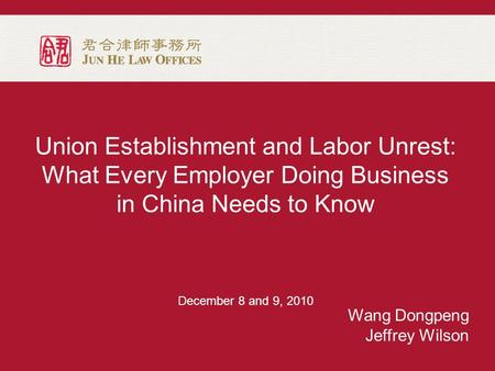 Union Establishment and Labor Unrest: What Every Employer Doing Business in China Needs to Know December 8 and 9, 2010 Wang Dongpeng Jeffrey Wilson.