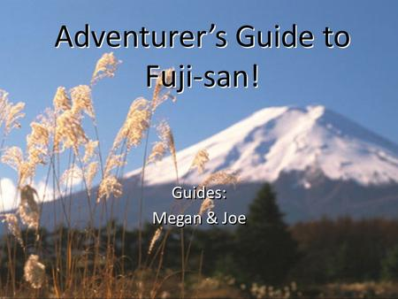 Adventurer's Guide to Fuji-san! Adventurer's Guide to Fuji-san! Guides: Megan & Joe Guides: Megan & Joe.