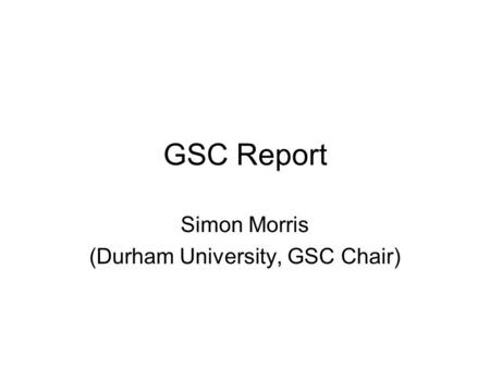 GSC Report Simon Morris (Durham University, GSC Chair)