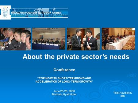 "About the private sector's needs Conference ""COPING WITH SHORT-TERM RISKS AND ACCELERATION OF LONG-TERM GROWTH"" June 25-26, 2008 Bishkek, Hyatt Hotel Talai."