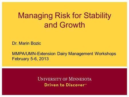 Managing Risk for Stability and Growth Dr. Marin Bozic MMPA/UMN-Extension Dairy Management Workshops February 5-6, 2013.