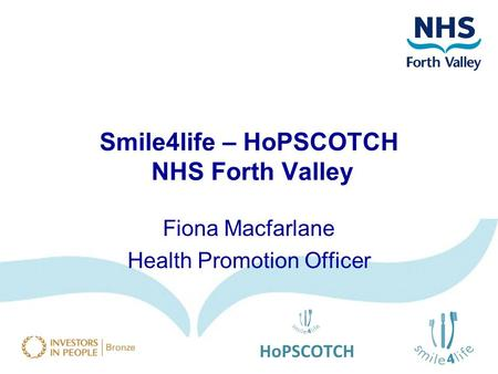 Smile4life – HoPSCOTCH NHS Forth Valley Fiona Macfarlane Health Promotion Officer.