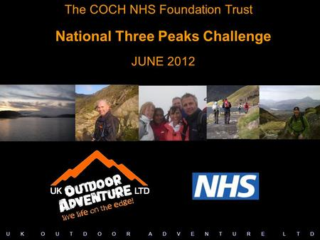 The COCH NHS Foundation Trust National Three Peaks Challenge JUNE 2012 U K O U T D O O R A D V E N T U R E L T D.