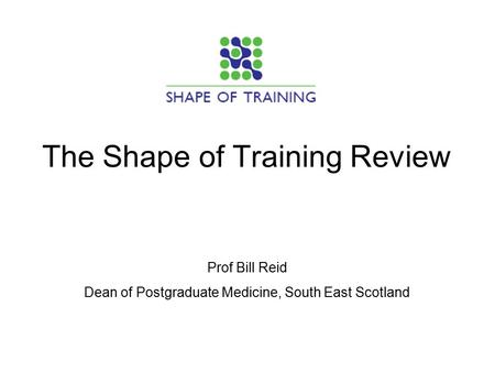 The Shape of Training Review Prof Bill Reid Dean of Postgraduate Medicine, South East Scotland.