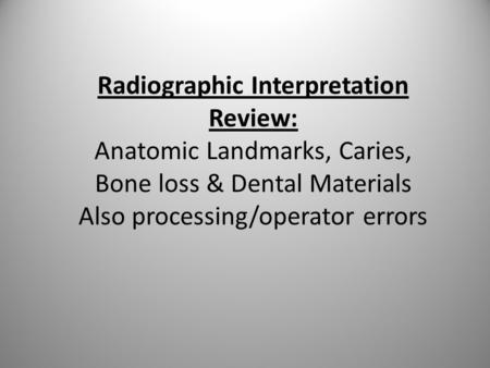 Radiographic Interpretation Review: Anatomic Landmarks, Caries, Bone loss & Dental Materials Also processing/operator errors.