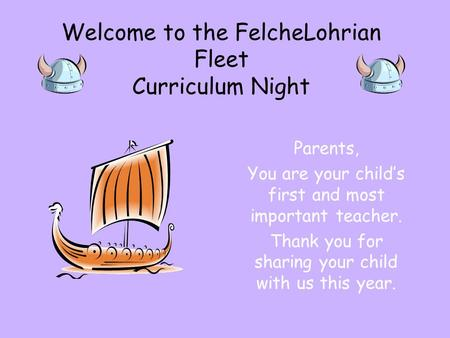 Welcome to the FelcheLohrian Fleet Curriculum Night Parents, You are your child's first and most important teacher. Thank you for sharing your child with.