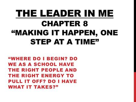 "The leader in me Chapter 8 ""Making it happen, one step at a time"""