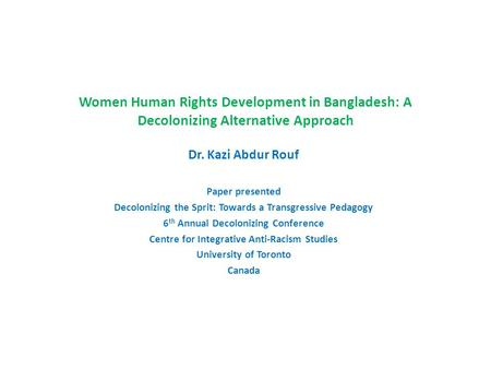 Women Human Rights Development in Bangladesh: A Decolonizing Alternative Approach Dr. Kazi Abdur Rouf Paper presented Decolonizing the Sprit: Towards a.