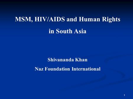 1 MSM, HIV/AIDS and Human Rights in South Asia Shivananda Khan Naz Foundation International.