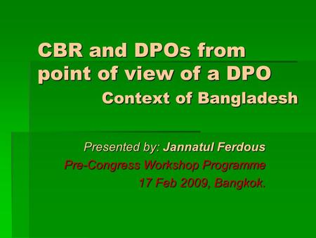 CBR and DPOs from point of view of a DPO Context of Bangladesh Presented by: Jannatul Ferdous Pre-Congress Workshop Programme 17 Feb 2009, Bangkok.