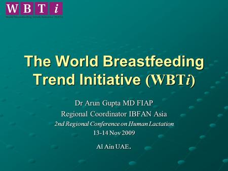 The World Breastfeeding Trend Initiative (WBTi) Dr Arun Gupta MD FIAP Regional Coordinator IBFAN Asia 2nd Regional Conference on Human Lactation 13-14.