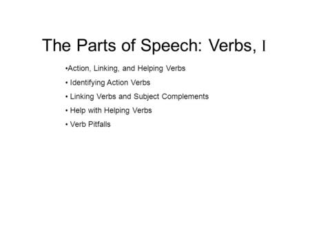 The Parts of Speech: Verbs, I Action, Linking, and Helping Verbs Identifying Action Verbs Linking Verbs and Subject Complements Help with Helping Verbs.