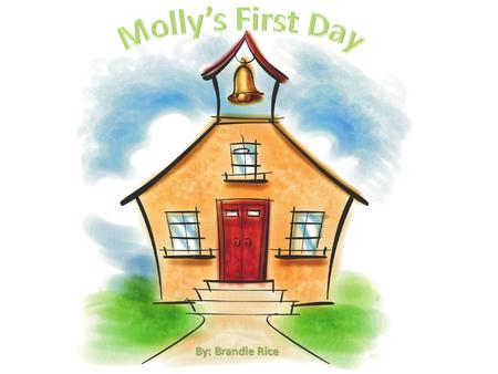 By: Brandie Rice. Molly's First Day Written by: Brandie Rice Mom: Molly, hurry up! You don't want to miss the bus on your very first day! Molly: Oh! I'm.