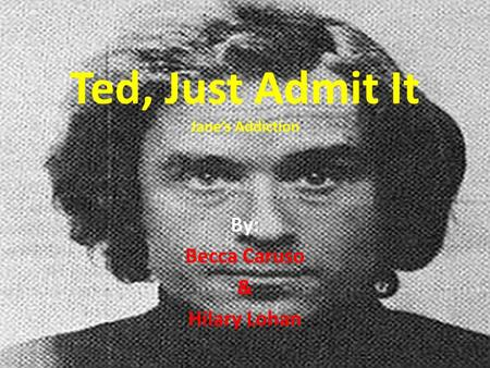 Ted, Just Admit It Jane's Addiction By: Becca Caruso & Hilary Lohan.