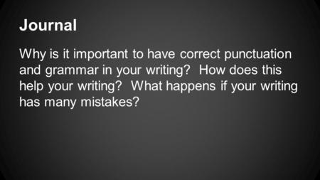 Journal Why is it important to have correct punctuation and grammar in your writing? How does this help your writing? What happens if your writing has.