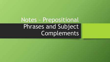 Notes – Prepositional Phrases and Subject Complements.