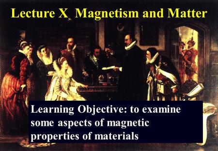Lecture X Magnetism and Matter Learning Objective: to examine some aspects of magnetic properties of materials.