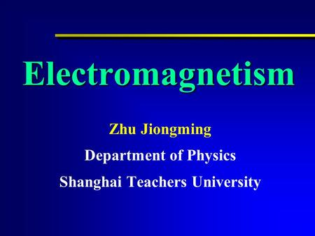 Electromagnetism Zhu Jiongming Department of Physics Shanghai Teachers University.