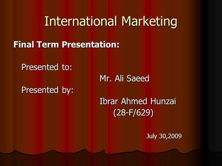 International Marketing Final Term Presentation: Presented to: Presented to: Mr. Ali Saeed Mr. Ali Saeed Presented by: Presented by: Ibrar Ahmed Hunzai.