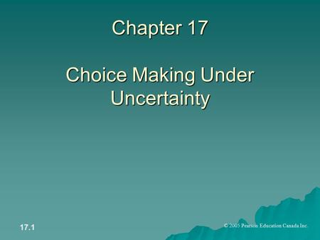 © 2005 Pearson Education Canada Inc. 17.1 Chapter 17 Choice Making Under Uncertainty.