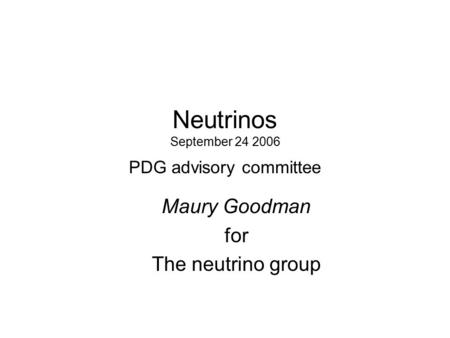 Neutrinos September 24 2006 PDG advisory committee Maury Goodman for The neutrino group.