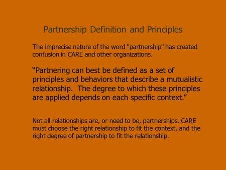 "Partnership Definition and Principles The imprecise nature of the word partnership has created confusion in CARE and other organizations. ""Partnering."