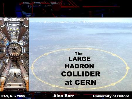 LARGE HADRON COLLIDER at CERN RAS, Nov 2008 Alan Barr University of Oxford The.