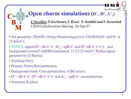 1 Open charm simulations ( D +, D 0,  + c ) Sts geometry: 2MAPS +6strip (Strasbourg geo) or 2M2H4S (D+ and D - at 25AGeV); TOOLS: signal (D +  K - 
