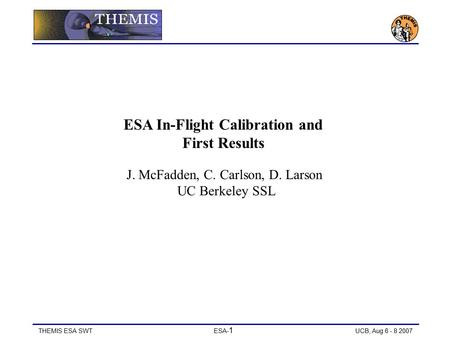 THEMIS ESA SWT ESA- 1 UCB, Aug 6 - 8 2007 ESA In-Flight Calibration and First Results J. McFadden, C. Carlson, D. Larson UC Berkeley SSL.