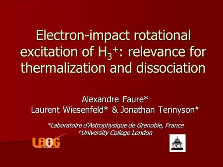 Electron-impact rotational excitation of H 3 + : relevance for thermalization and dissociation Alexandre Faure* Laurent Wiesenfeld* & Jonathan Tennyson.