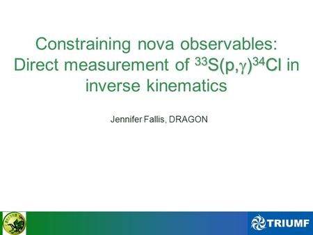 CAWONAPS - Dec 10th, 2010 33 S(p,  ) 34 Cl Constraining nova observables: Direct measurement of 33 S(p,  ) 34 Cl in inverse kinematics Jennifer Fallis,