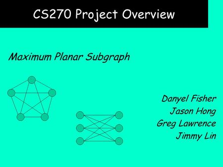 CS270 Project Overview Maximum Planar Subgraph Danyel Fisher Jason Hong Greg Lawrence Jimmy Lin.