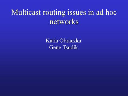 Multicast routing issues in ad hoc networks Katia Obraczka Gene Tsudik.