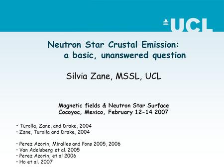 Neutron Star Crustal Emission: a basic, unanswered question Silvia Zane, MSSL, UCL Magnetic fields & Neutron Star Surface Cocoyoc, Mexico, February 12-14.