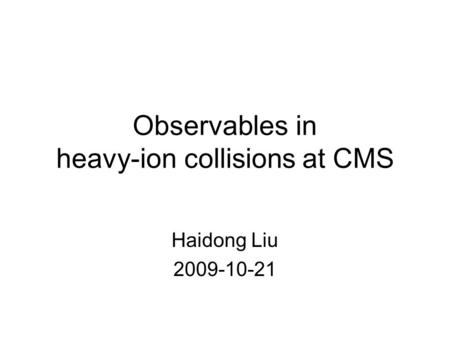 Observables in heavy-ion collisions at CMS Haidong Liu 2009-10-21.