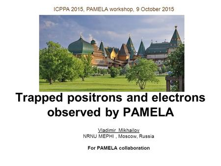 Trapped positrons and electrons observed by PAMELA Vladimir Mikhailov NRNU MEPHI, Moscow, Russia For PAMELA collaboration ICPPA 2015, PAMELA workshop,