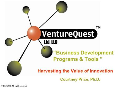 "© PEP 2005 All rights reserved ""Business Development Programs & Tools "" Harvesting the Value of Innovation Courtney Price, Ph.D."