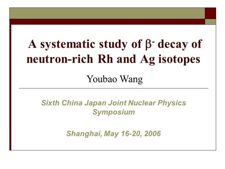 A systematic study of  - decay of neutron-rich Rh and Ag isotopes Sixth China Japan Joint Nuclear Physics Symposium Shanghai, May 16-20, 2006 Youbao Wang.