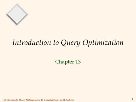 Introduction to Query Optimization, R. Ramakrishnan and J. Gehrke 1 Introduction to Query Optimization Chapter 13.
