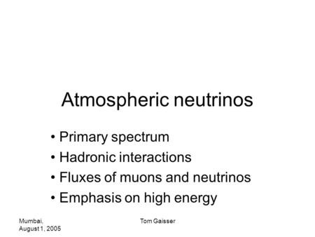 Mumbai, August 1, 2005 Tom Gaisser Atmospheric neutrinos Primary spectrum Hadronic interactions Fluxes of muons and neutrinos Emphasis on high energy.