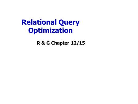 Relational Query Optimization R & G Chapter 12/15.