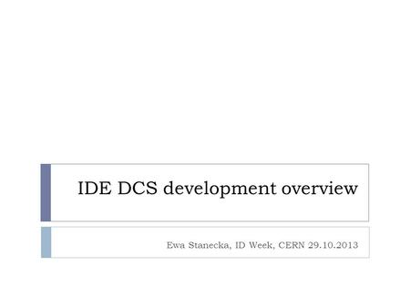 IDE DCS development overview Ewa Stanecka, ID Week, CERN 29.10.2013.
