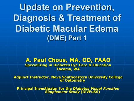 Update on Prevention, Diagnosis & Treatment of Diabetic Macular Edema (DME) Part 1 A. Paul Chous, MA, OD, FAAO Specializing in Diabetes Eye Care & Education.