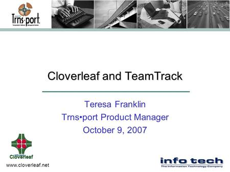 Www.cloverleaf.net Cloverleaf and TeamTrack Teresa Franklin Trnsport Product Manager October 9, 2007.
