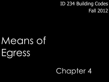 ID 234 Building Codes Fall 2012 Means of Egress Chapter 4.