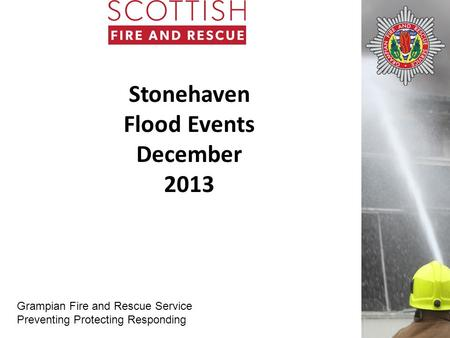 Grampian Fire and Rescue Service Preventing Protecting Responding Stonehaven Flood Events December 2013.