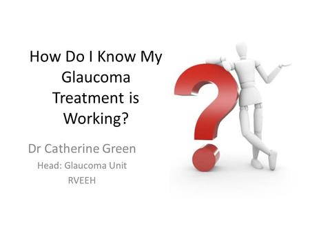 How Do I Know My Glaucoma Treatment is Working? Dr Catherine Green Head: Glaucoma Unit RVEEH.