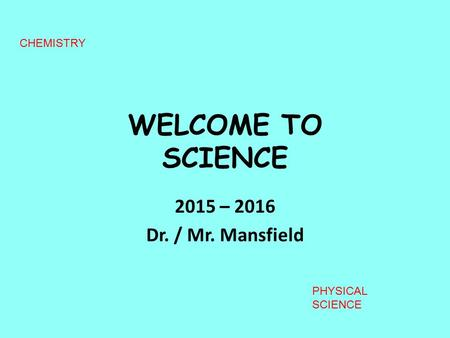 WELCOME TO SCIENCE 2015 – 2016 Dr. / Mr. Mansfield CHEMISTRY PHYSICAL SCIENCE.