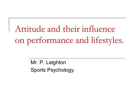 Attitude and their influence on performance and lifestyles. Mr. P. Leighton Sports Psychology.